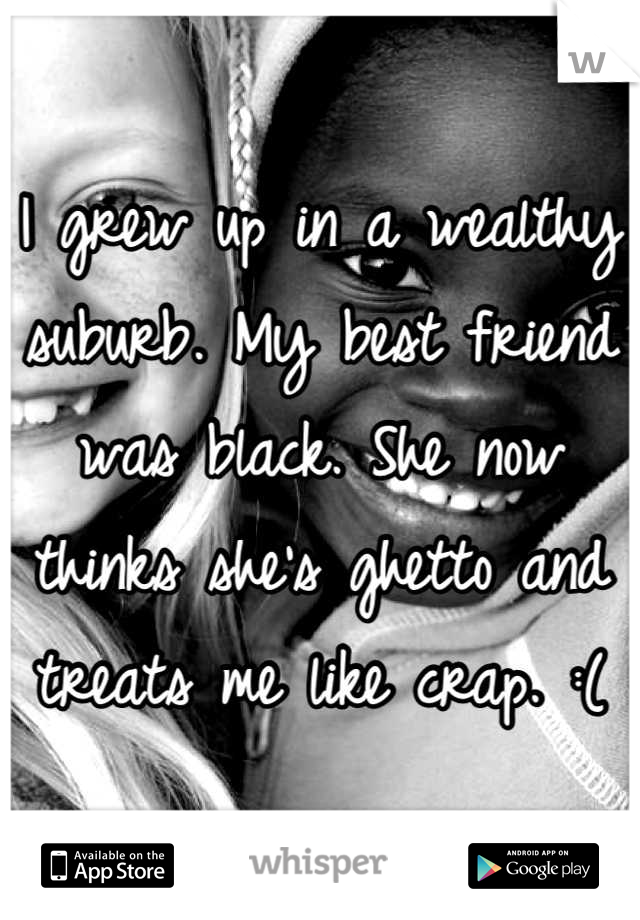 I grew up in a wealthy suburb. My best friend was black. She now thinks she's ghetto and treats me like crap. :(