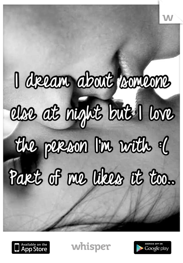 I dream about someone else at night but I love the person I'm with :( Part of me likes it too..