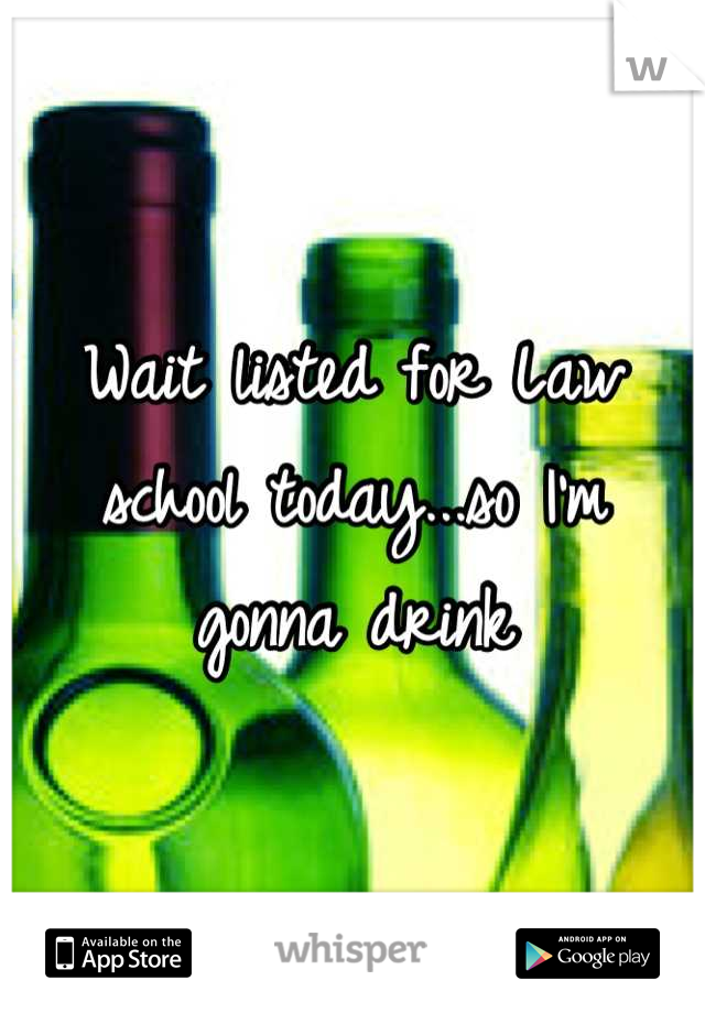 Wait listed for Law school today...so I'm gonna drink