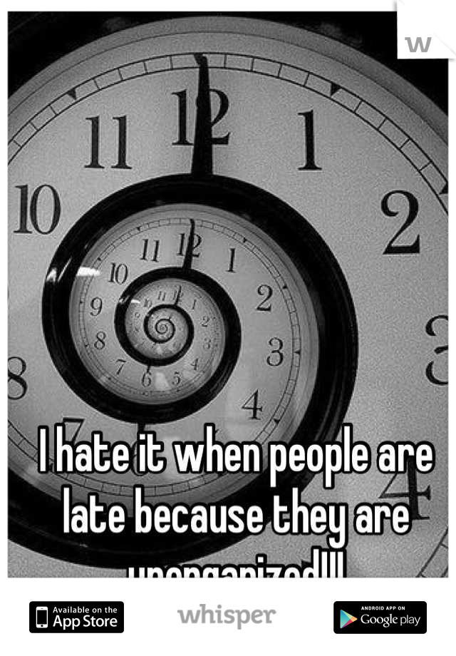 I hate it when people are late because they are unorganized!!!
