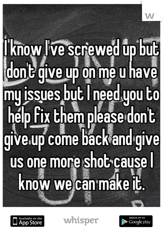 I know I've screwed up but don't give up on me u have my issues but I need you to help fix them please don't give up come back and give us one more shot cause I know we can make it.