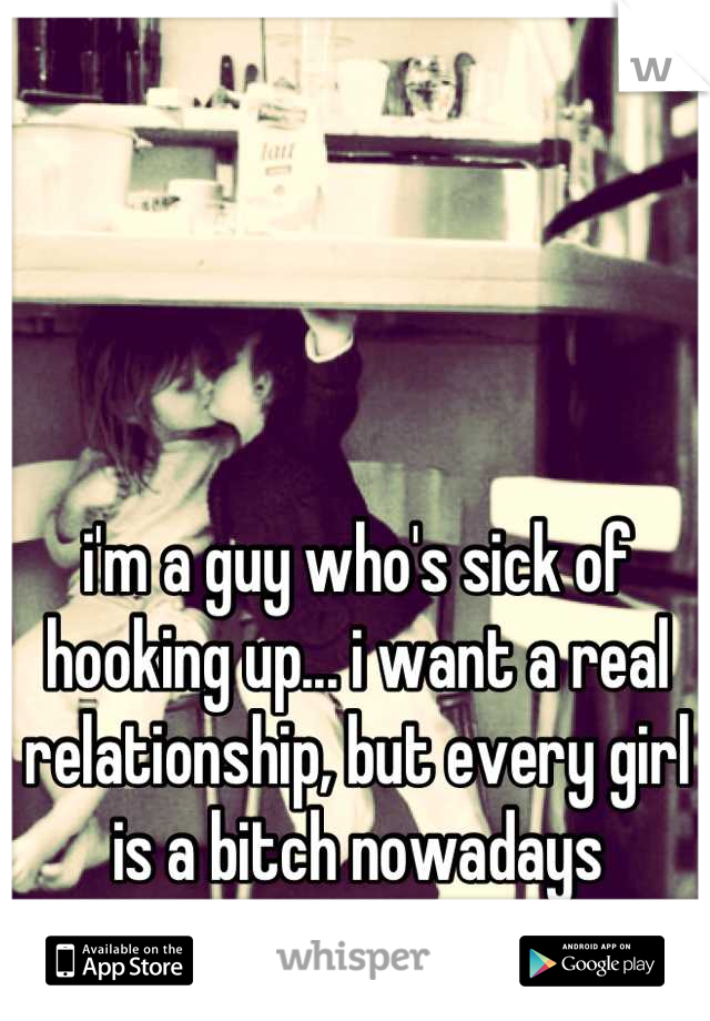 i'm a guy who's sick of hooking up... i want a real relationship, but every girl is a bitch nowadays