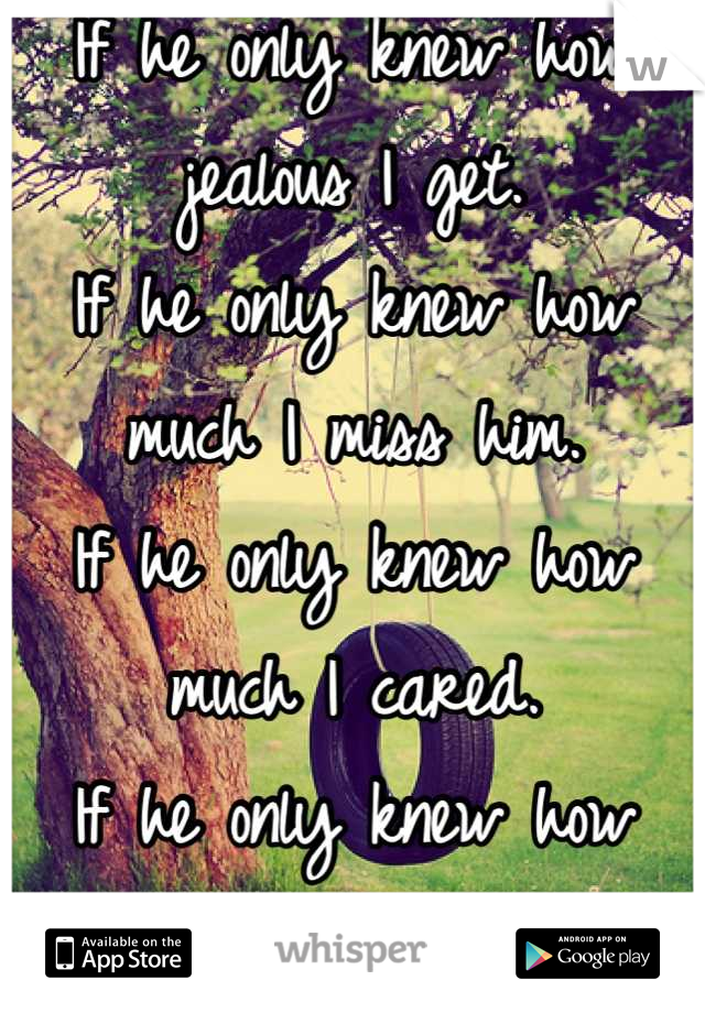 If he only knew how jealous I get. If he only knew how much I miss him. If he only knew how much I cared. If he only knew how much I want him.