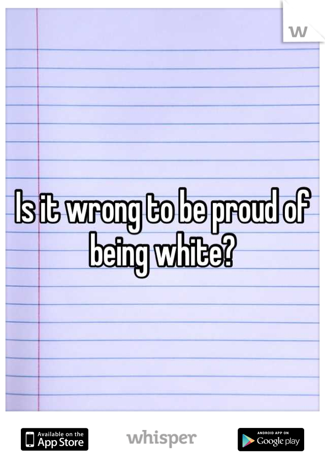 Is it wrong to be proud of being white?