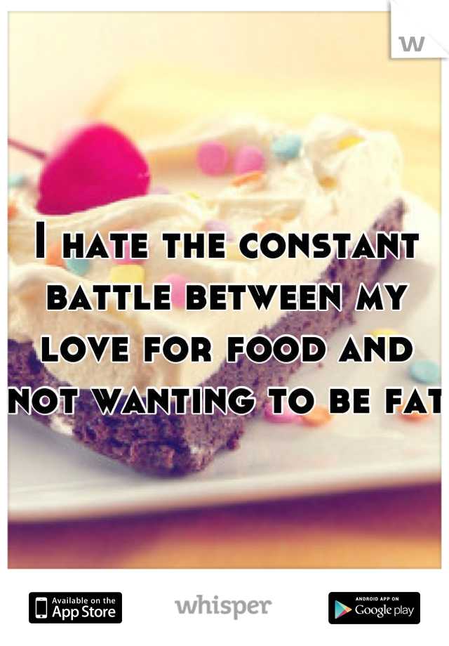 I hate the constant battle between my love for food and not wanting to be fat