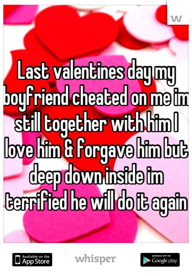 Last valentines day my boyfriend cheated on me im still together with him I love him & forgave him but deep down inside im terrified he will do it again