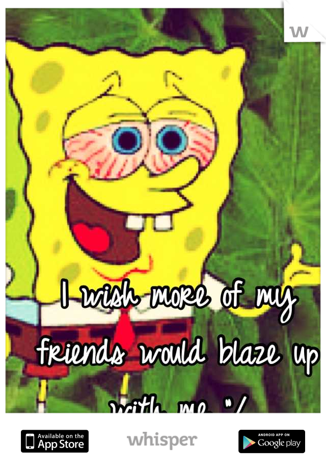 """I wish more of my friends would blaze up with me """"/"""