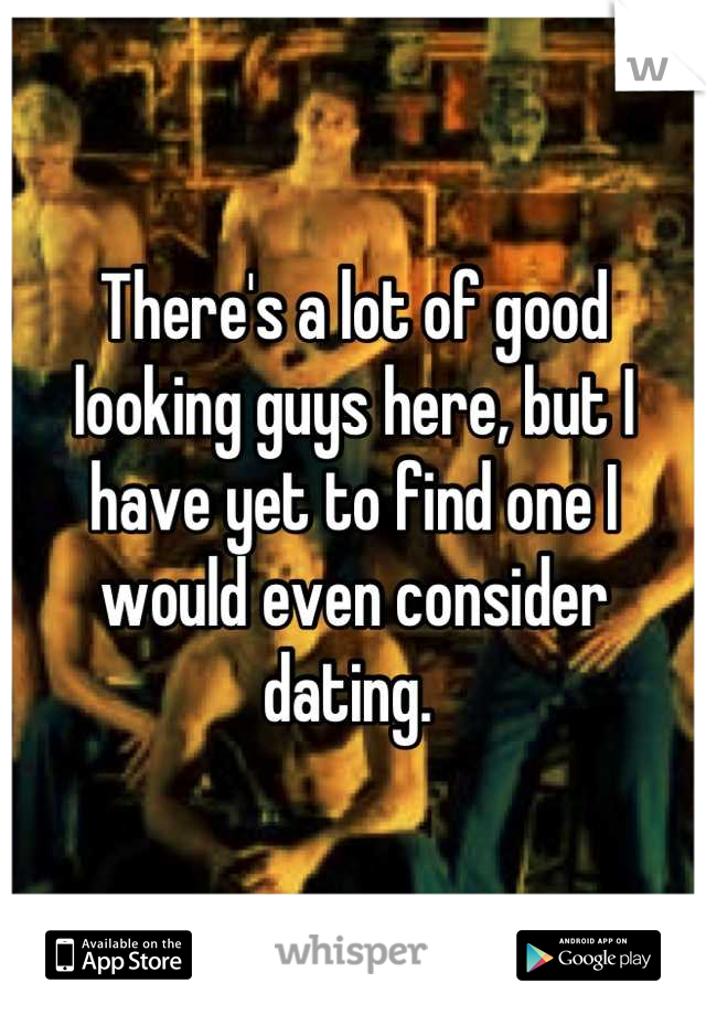 There's a lot of good looking guys here, but I have yet to find one I would even consider dating.