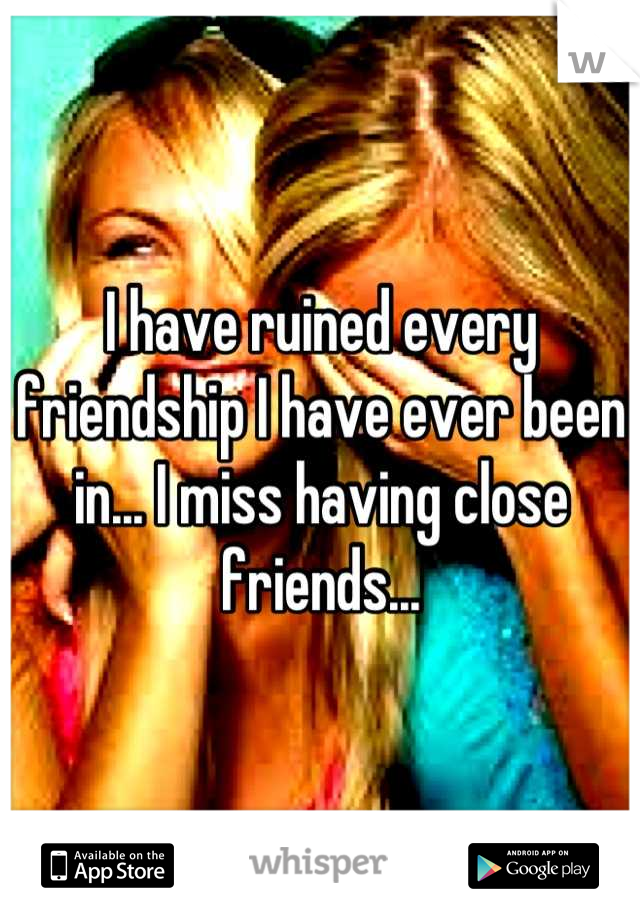 I have ruined every friendship I have ever been in... I miss having close friends...