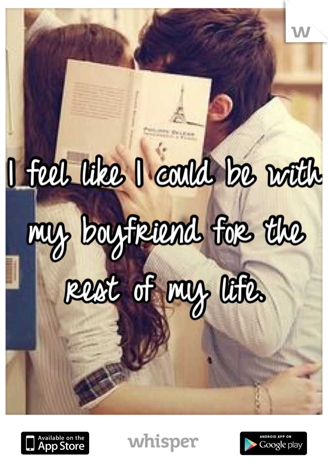 I feel like I could be with my boyfriend for the rest of my life.