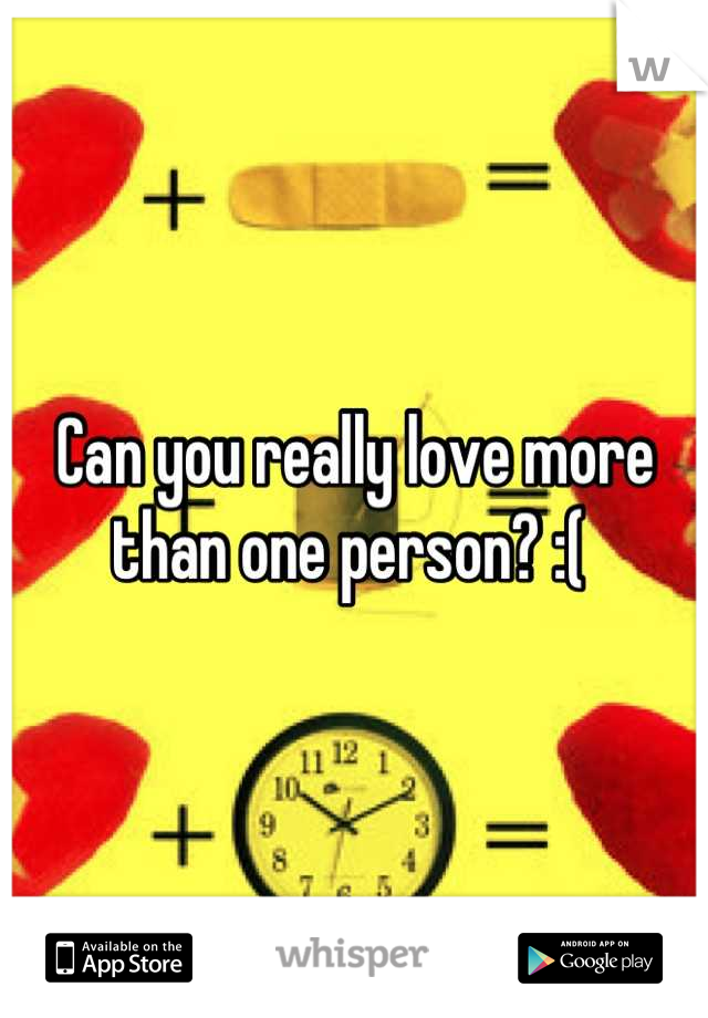 Can you really love more than one person? :(