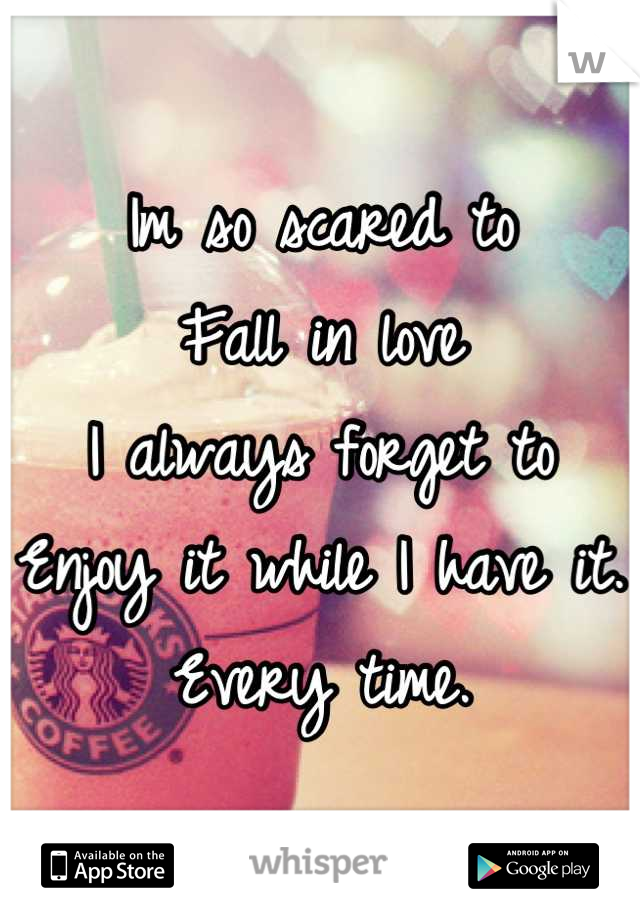 Im so scared to Fall in love  I always forget to Enjoy it while I have it. Every time.