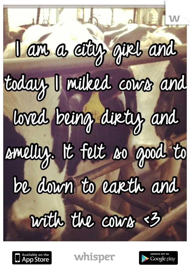 I am a city girl and today I milked cows and loved being dirty and smelly. It felt so good to be down to earth and with the cows <3