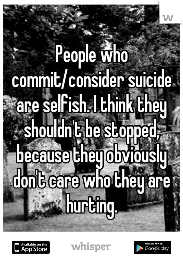 People who commit/consider suicide are selfish. I think they shouldn't be stopped, because they obviously don't care who they are hurting.