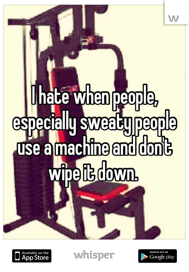 I hate when people, especially sweaty people use a machine and don't wipe it down.