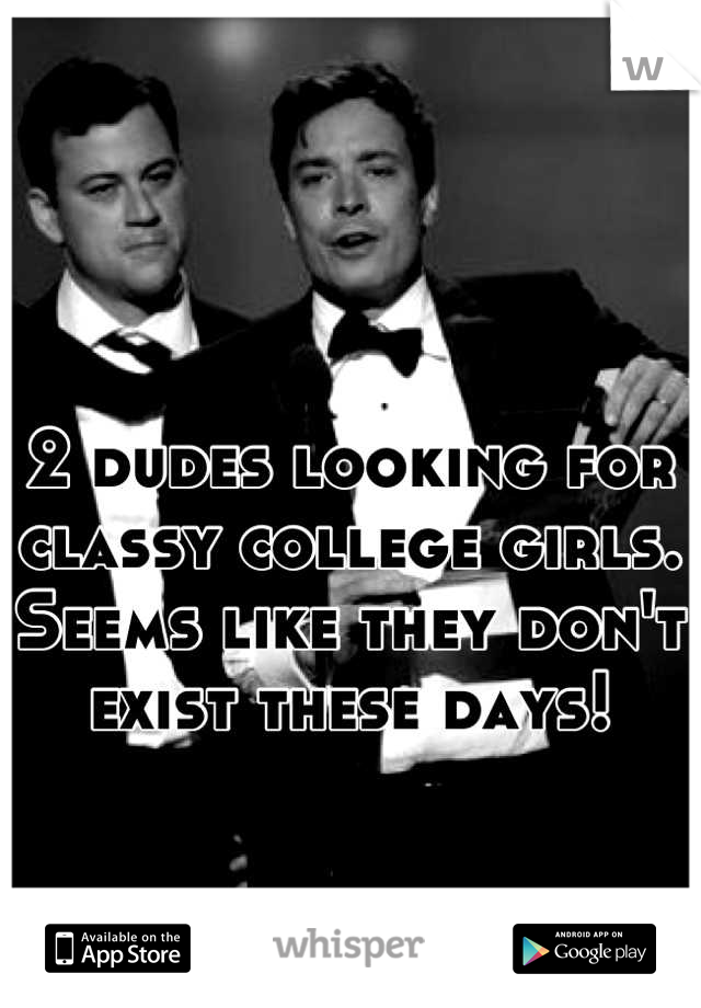 2 dudes looking for classy college girls. Seems like they don't exist these days!