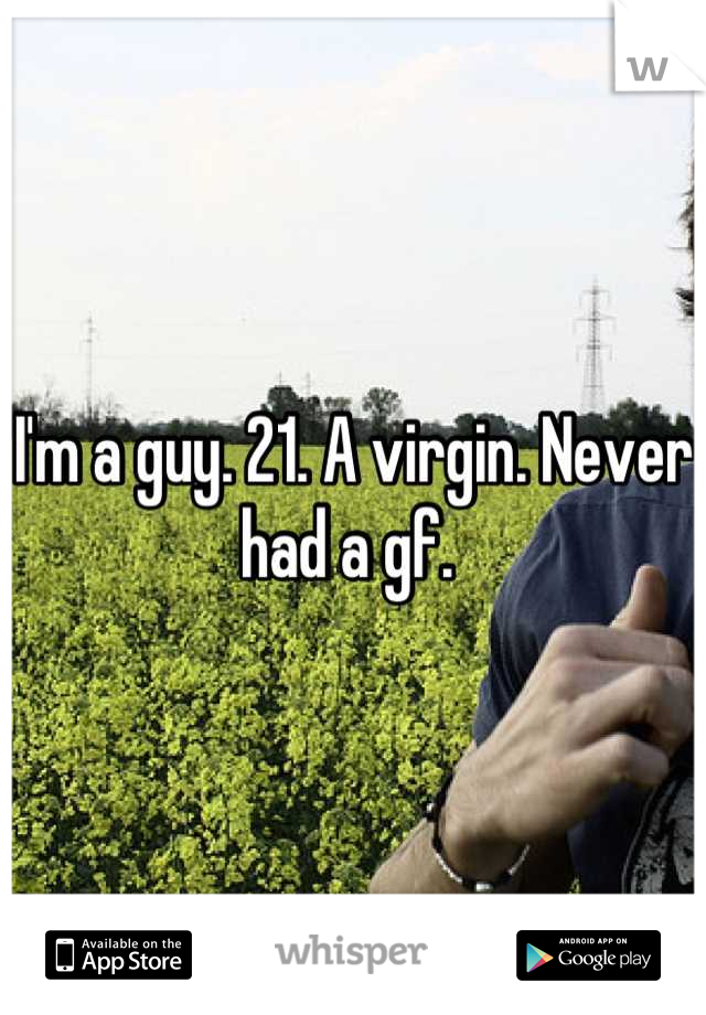 I'm a guy. 21. A virgin. Never had a gf.