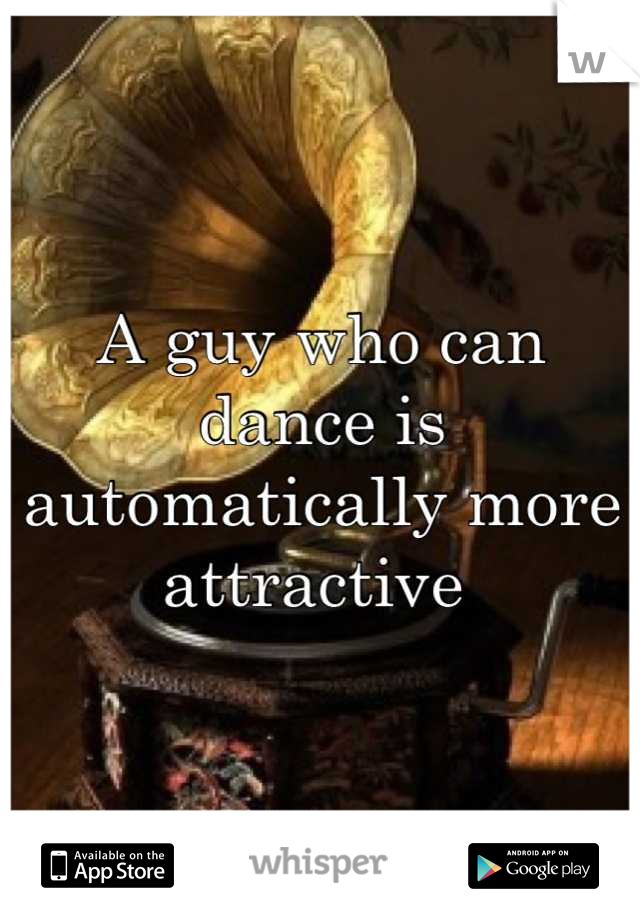 A guy who can dance is automatically more attractive