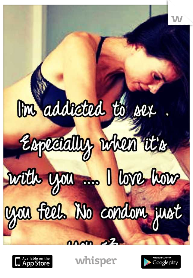 I'm addicted to sex . Especially when it's with you .... I love how you feel. No condom just you <3