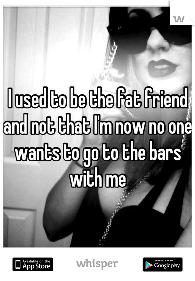 I used to be the fat friend and not that I'm now no one wants to go to the bars with me
