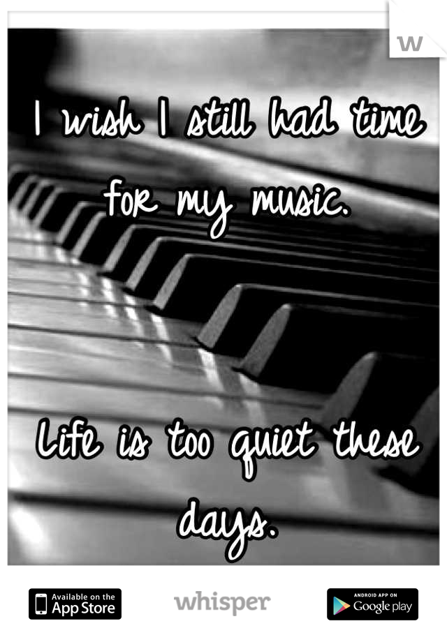 I wish I still had time for my music.   Life is too quiet these days.