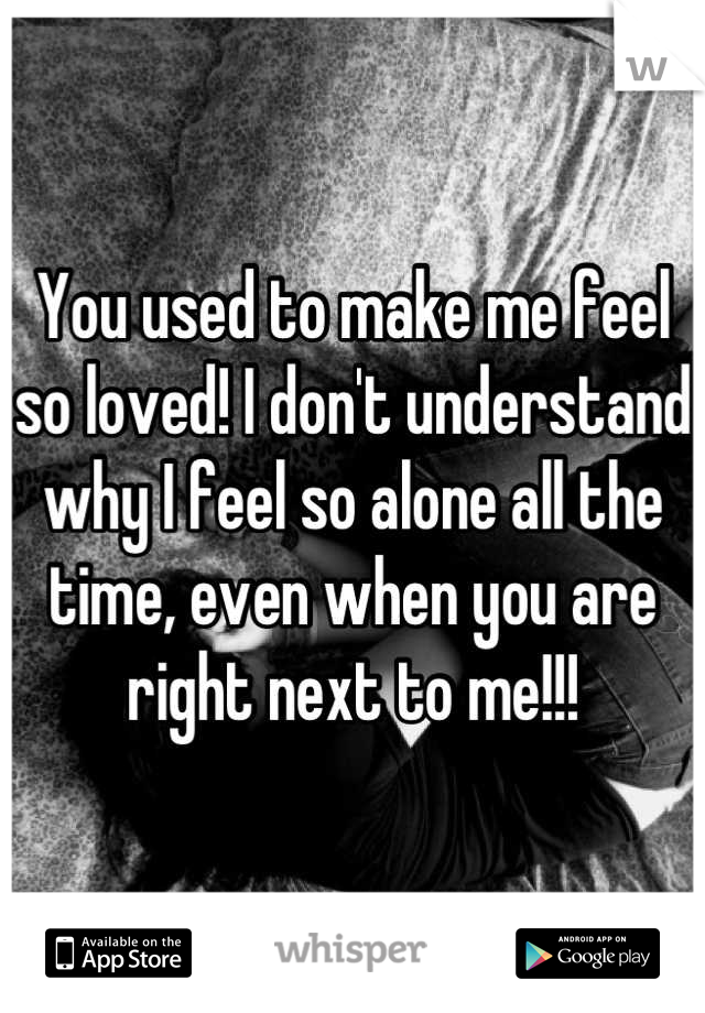 You used to make me feel so loved! I don't understand why I feel so alone all the time, even when you are right next to me!!!