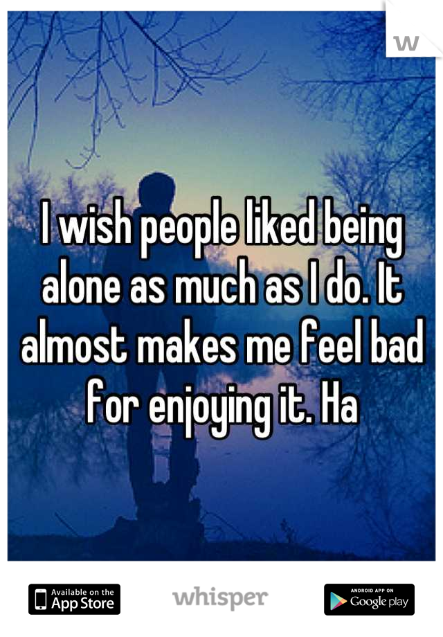 I wish people liked being alone as much as I do. It almost makes me feel bad for enjoying it. Ha