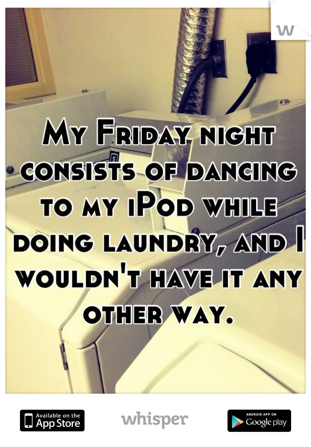 My Friday night consists of dancing to my iPod while doing laundry, and I wouldn't have it any other way.