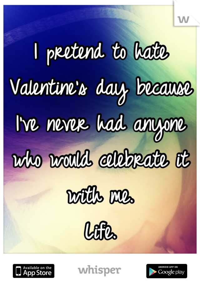 I pretend to hate Valentine's day because  I've never had anyone who would celebrate it with me. Life.
