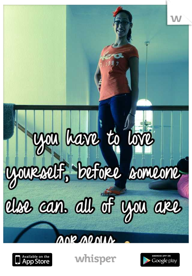 you have to love yourself, before someone else can. all of you are gorgeous 😘