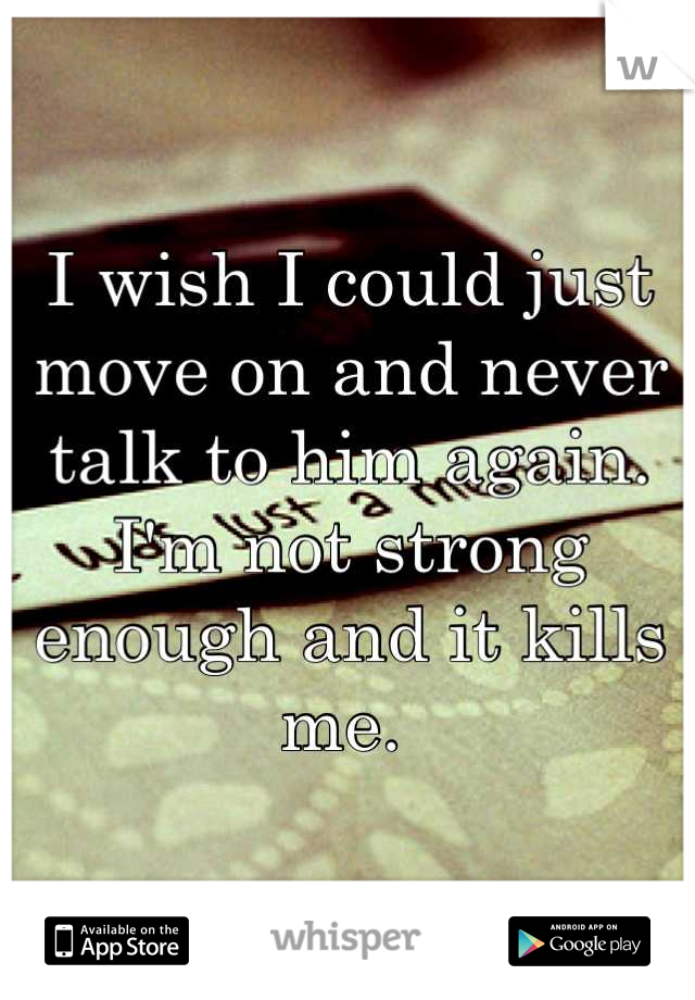 I wish I could just move on and never talk to him again. I'm not strong enough and it kills me.