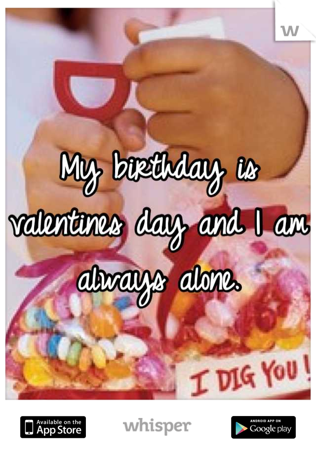 My birthday is valentines day and I am always alone.