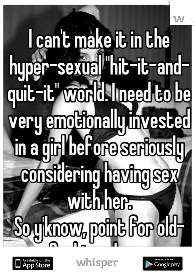 "I can't make it in the hyper-sexual ""hit-it-and-quit-it"" world. I need to be very emotionally invested in a girl before seriously considering having sex with her. So y'know, point for old-fashionedness"