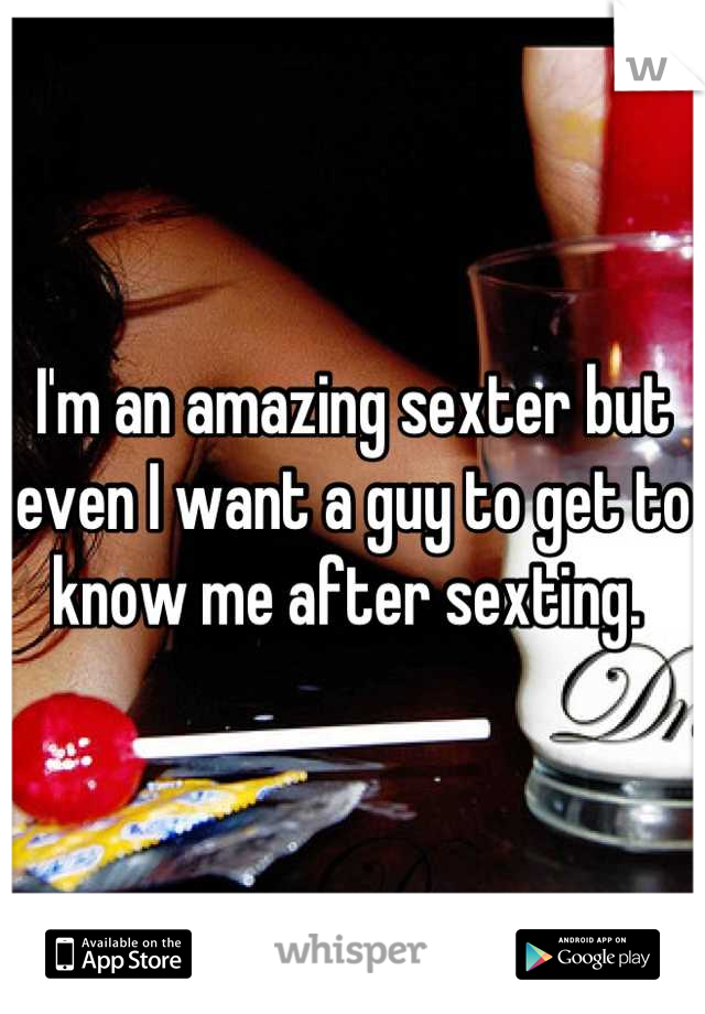 I'm an amazing sexter but even I want a guy to get to know me after sexting.