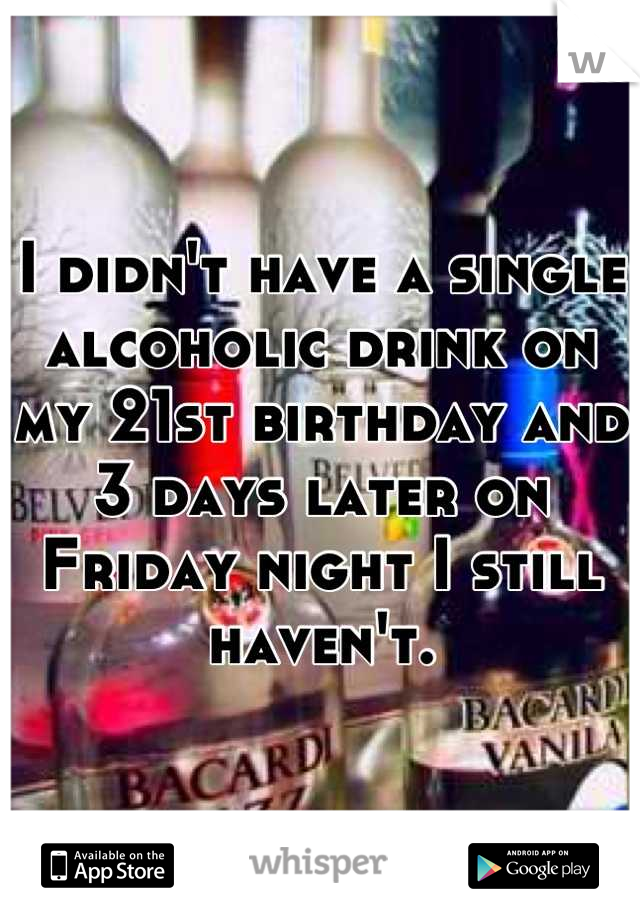 I didn't have a single alcoholic drink on my 21st birthday and 3 days later on Friday night I still haven't.