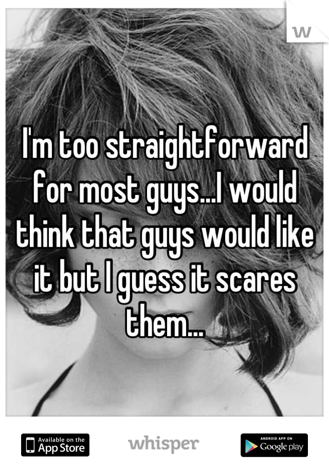 I'm too straightforward for most guys...I would think that guys would like it but I guess it scares them...