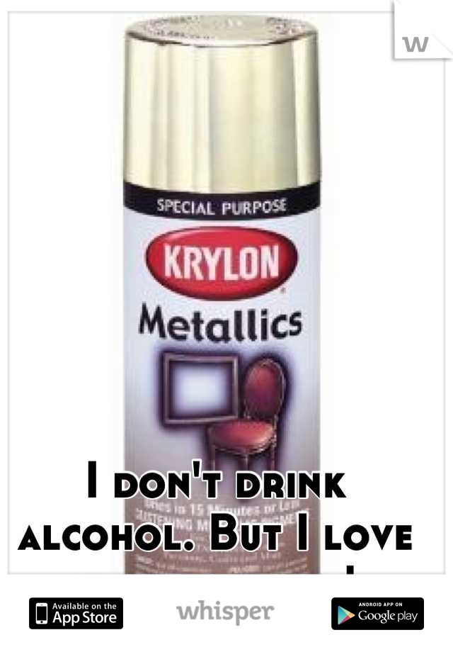 I don't drink alcohol. But I love huffing paint!
