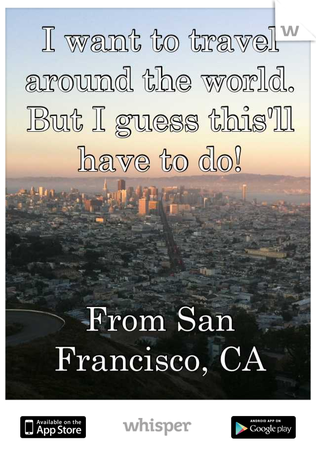 I want to travel around the world. But I guess this'll have to do!    From San Francisco, CA