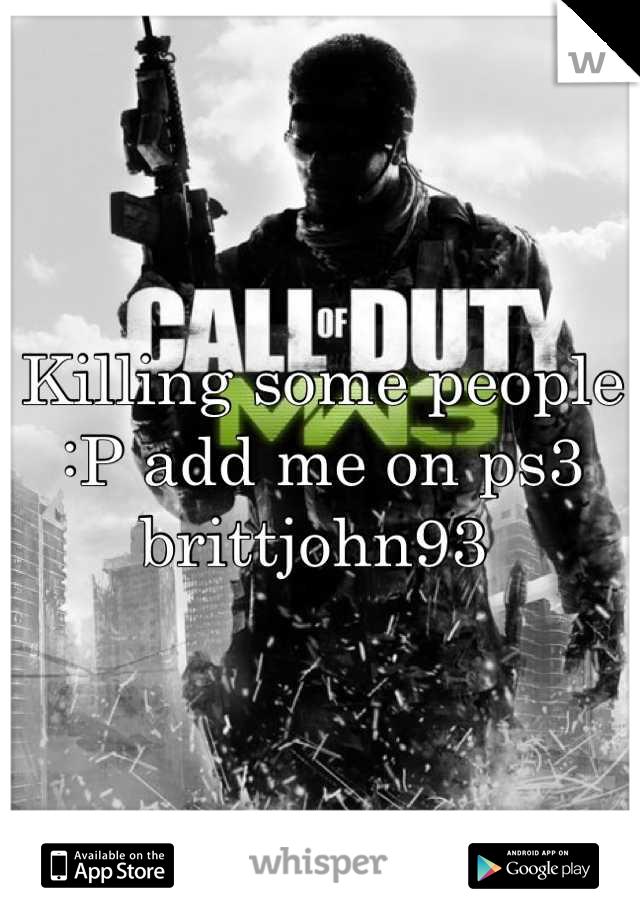 Killing some people :P add me on ps3 brittjohn93