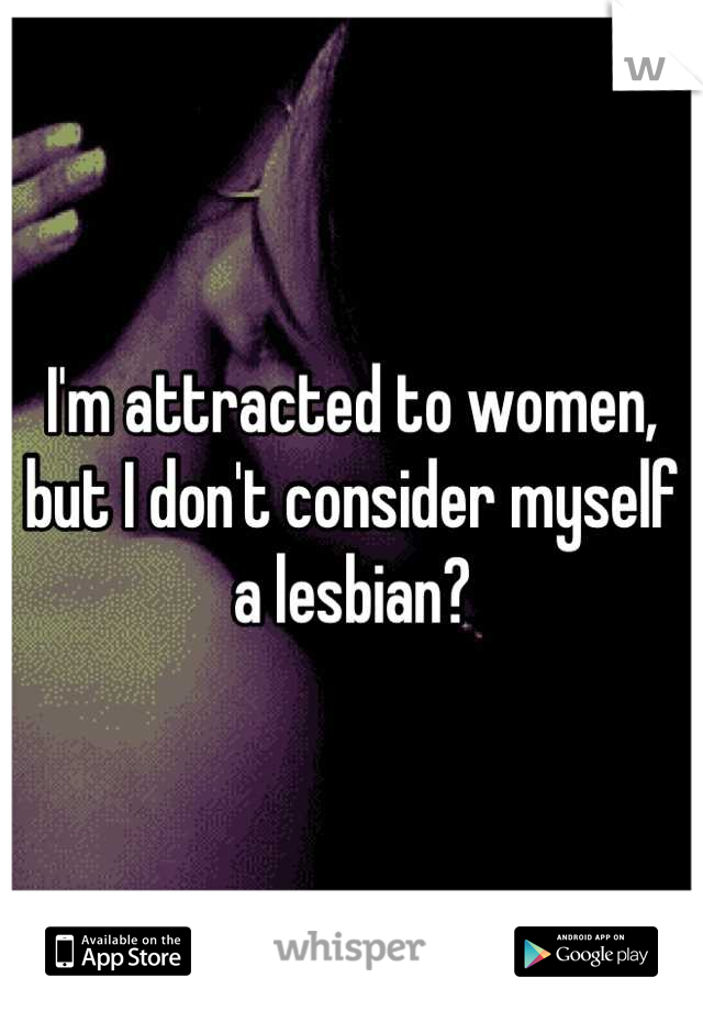 I'm attracted to women, but I don't consider myself a lesbian?