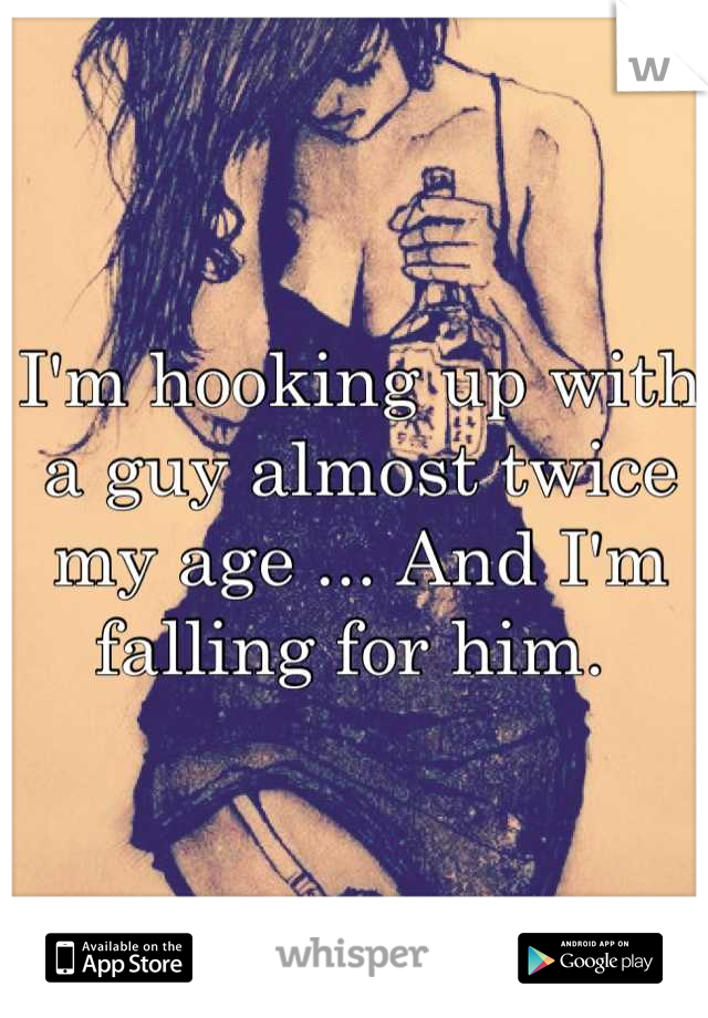 I'm hooking up with a guy almost twice my age ... And I'm falling for him.