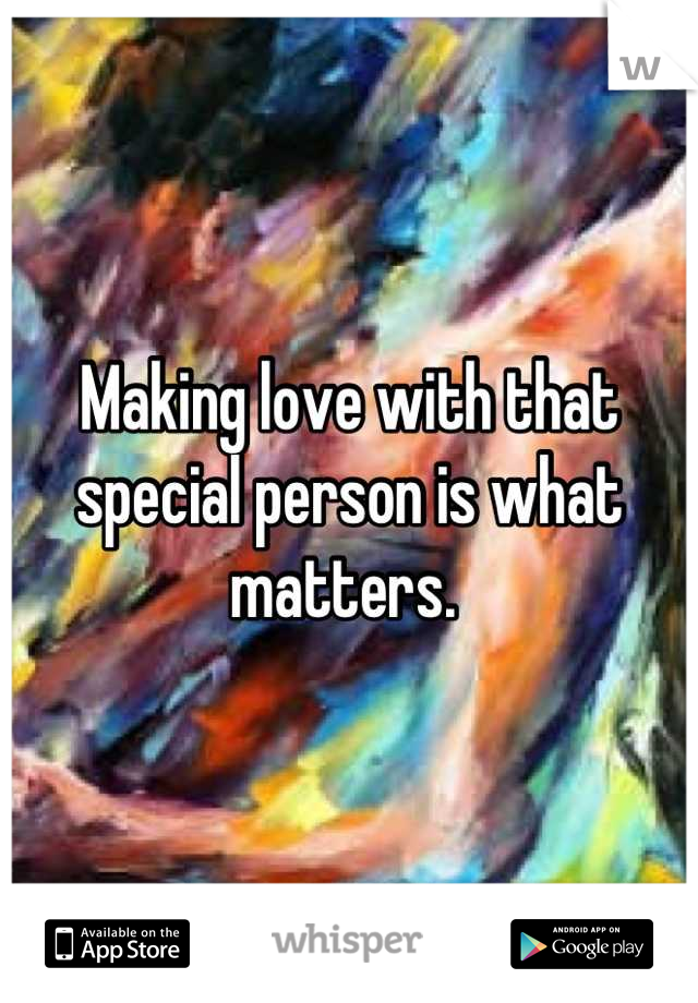 Making love with that special person is what matters.
