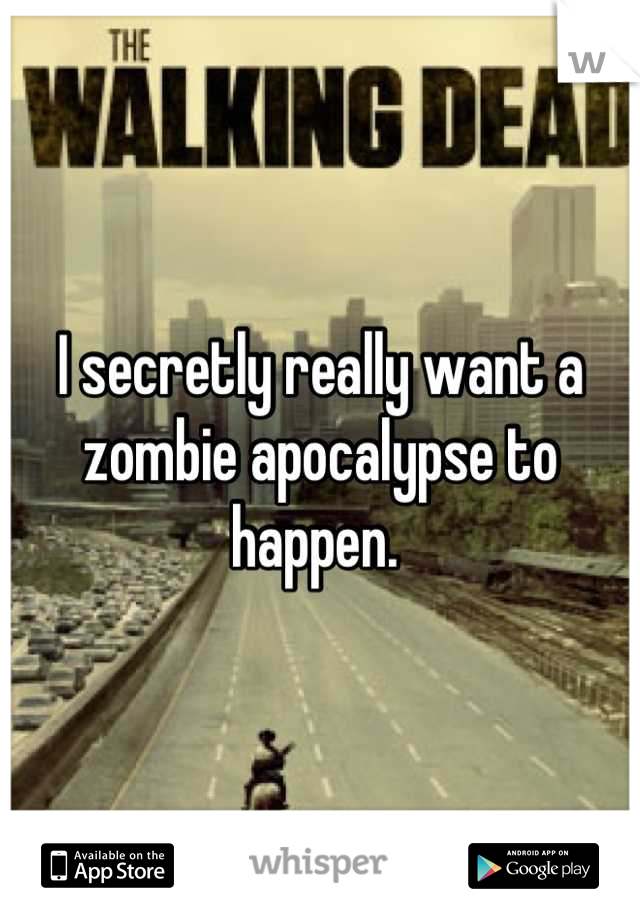 I secretly really want a zombie apocalypse to happen.