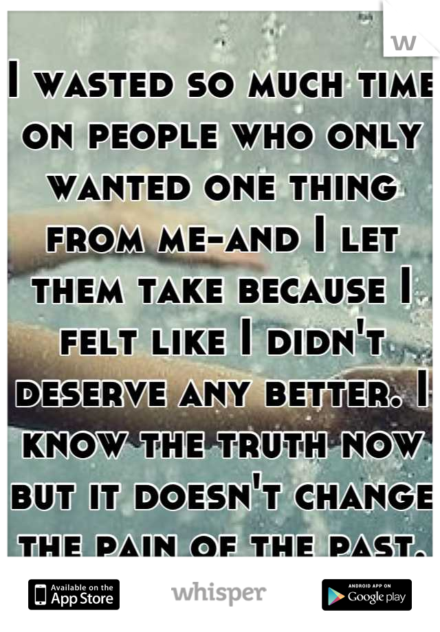 I wasted so much time on people who only wanted one thing from me-and I let them take because I felt like I didn't deserve any better. I know the truth now but it doesn't change the pain of the past.