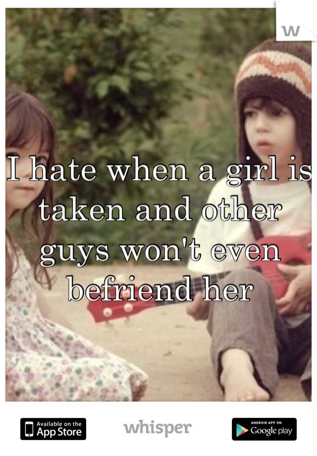 I hate when a girl is taken and other guys won't even befriend her