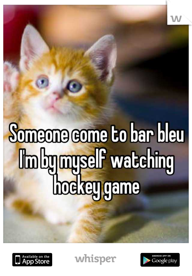 Someone come to bar bleu I'm by myself watching hockey game
