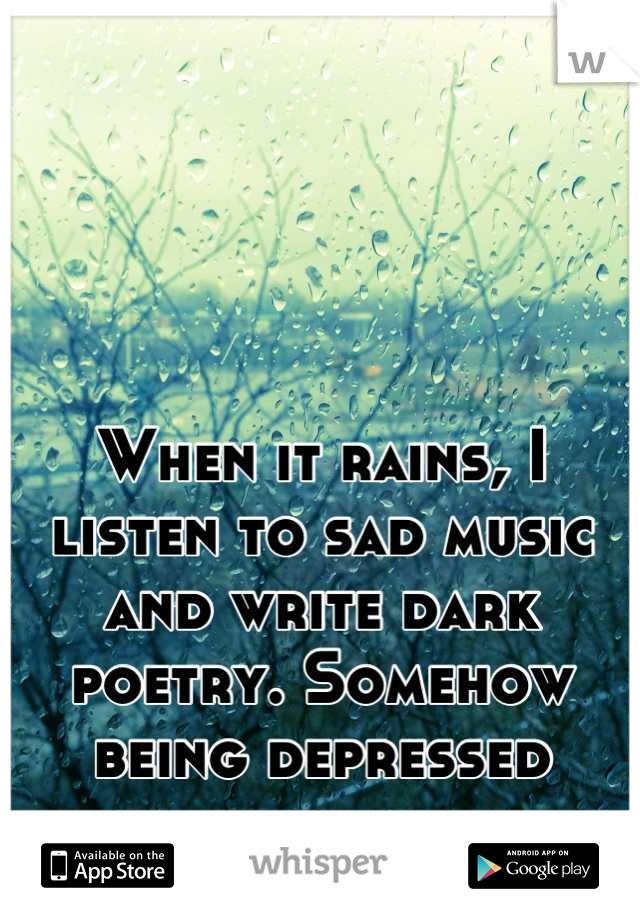 When it rains, I listen to sad music and write dark poetry. Somehow being depressed makes me feel better.
