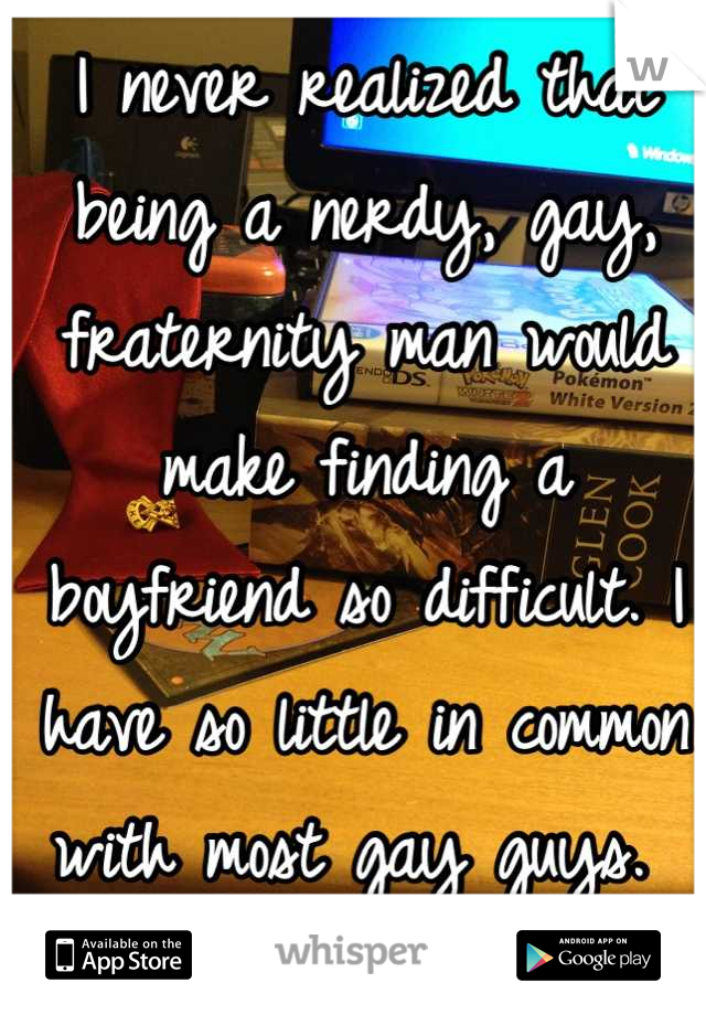 I never realized that being a nerdy, gay, fraternity man would make finding a boyfriend so difficult. I have so little in common with most gay guys.