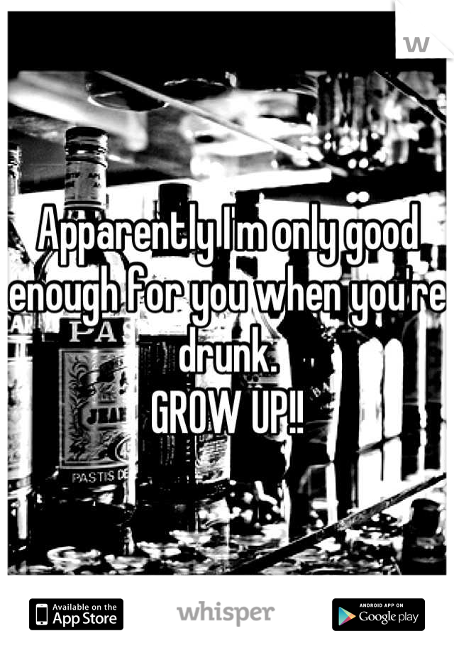 Apparently I'm only good enough for you when you're drunk.  GROW UP!!