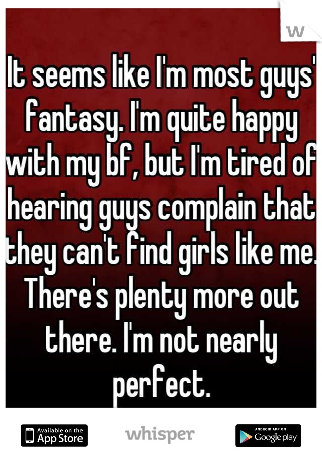 It seems like I'm most guys' fantasy. I'm quite happy with my bf, but I'm tired of hearing guys complain that they can't find girls like me. There's plenty more out there. I'm not nearly perfect.